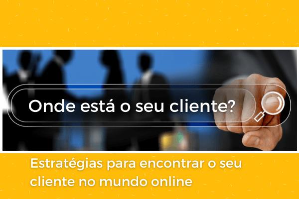 Onde está o seu cliente? Estratégias para encontrá-lo no online