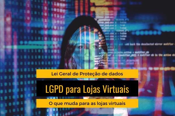 LGPD para Lojas Virtuais- O que muda com a nova Lei Geral de Proteção de Dados