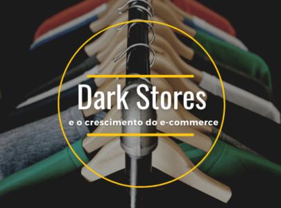 O crescimento do E-commerce e as Dark Stores